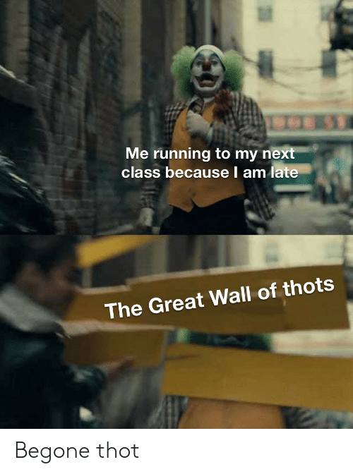 great wall: Me running to my next  class because l am late  The Great Wall of thots Begone thot