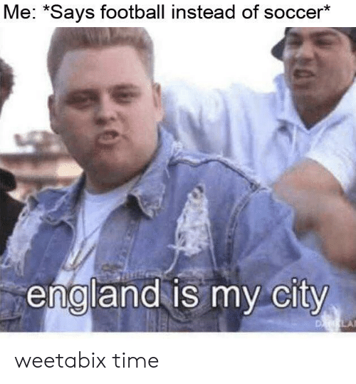 "England, Football, and Soccer: Me: ""Says football instead of soccer*  england is my city  D LA weetabix time"