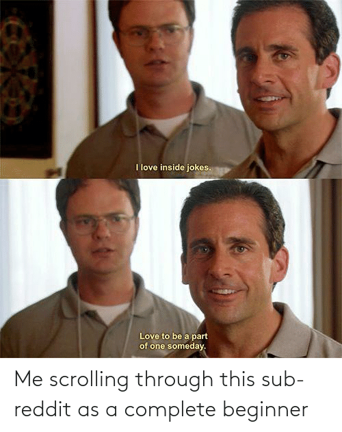 sub: Me scrolling through this sub-reddit as a complete beginner