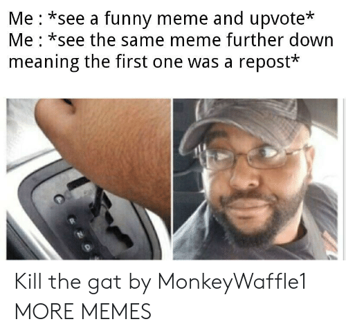 funny meme: Me *see a funny meme and upvote*  Me *see the same meme further down  meaning the first one was a repost* Kill the gat by MonkeyWaffle1 MORE MEMES