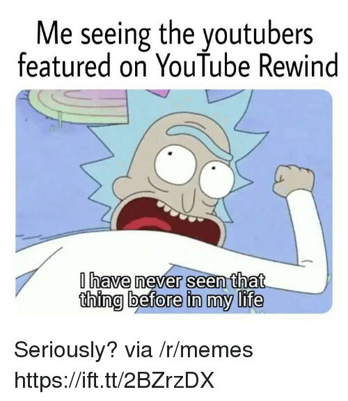 Featured: Me seeing the youtubers  featured on YouTube Rewind  have never seen that  thing before in my life Seriously? via /r/memes https://ift.tt/2BZrzDX