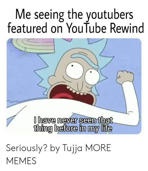 Featured: Me seeing the youtubers  featured on YouTube Rewind  have never seen that  thing before in my life Seriously? by Tujja MORE MEMES