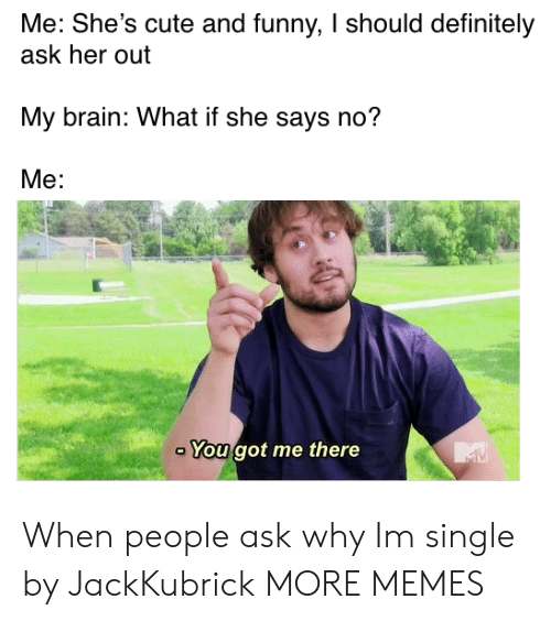 Cute, Dank, and Definitely: Me: She's cute and funny, I should definitely  ask her out  My brain: What if she says no?  Me:  You got me there When people ask why Im single by JackKubrick MORE MEMES
