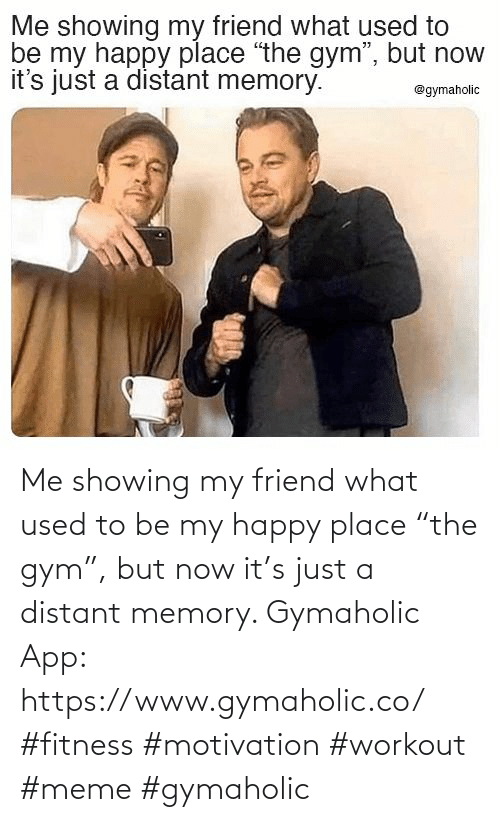 "Workout Meme: Me showing my friend what used to be my happy place ""the gym"", but now it's just a distant memory.  Gymaholic App: https://www.gymaholic.co/  #fitness #motivation #workout #meme #gymaholic"