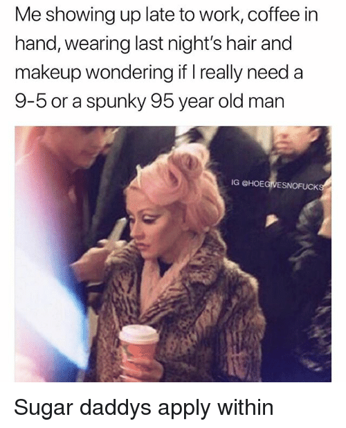 Makeup, Old Man, and Work: Me showing up late to work, coffee in  hand, wearing last night's hair and  makeup wondering if I really need a  9-bor a spunky 95 year old man  IG @HOEGIVESNOFUCK Sugar daddys apply within