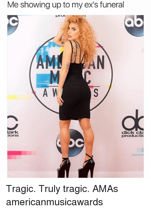 Ex's, Dick, and Girl Memes: Me showing up to my ex's funeral  AM AN  A W  lark  ions  dick cla  productic Tragic. Truly tragic. AMAs americanmusicawards