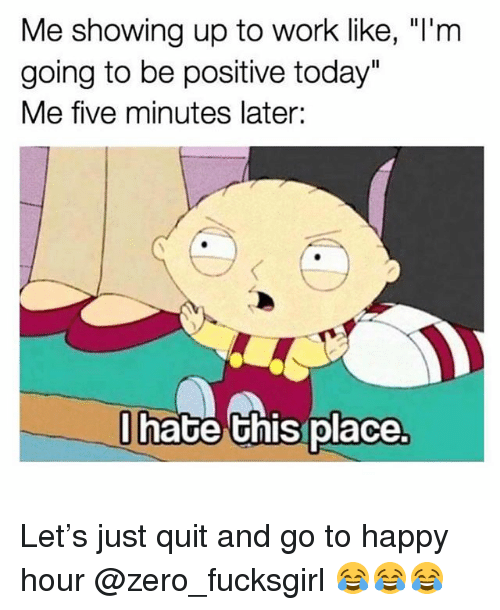 """Funny, Zero, and Work: Me showing up to work like, """"I'm  going to be positive today""""  Me five minutes later:  hate Ghis place Let's just quit and go to happy hour @zero_fucksgirl 😂😂😂"""