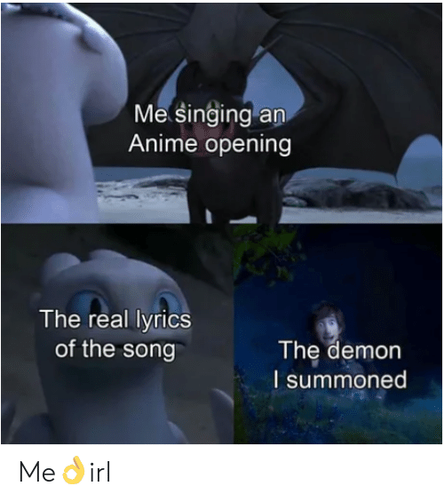 Anime, Singing, and Lyrics: Me singing an  Anime opening  The real lyrics  The demon  of the song  I summoned Me👌irl