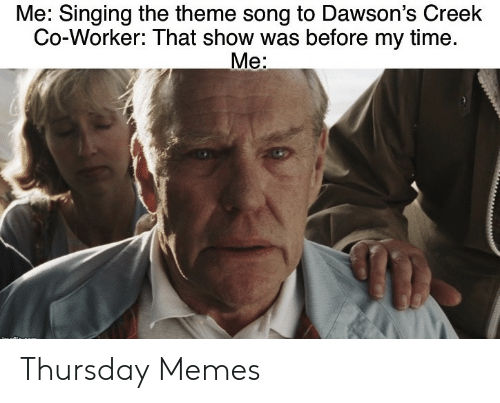 Memes, Singing, and Time: Me: Singing the theme song to Dawson's Creek  Co-Worker: That show was before my time.  Me: Thursday Memes