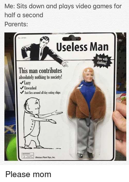 Lazy, Parents, and Video Games: Me: Sits down and plays video games for  half a second  Parents:  No 24183  Useless Man  Now with  clothing!  This man contributes  absolutely nothing to society!  Lazy  Unwashed  Just lies around all day eating chips  obvious Plant Toys, Inc Please mom