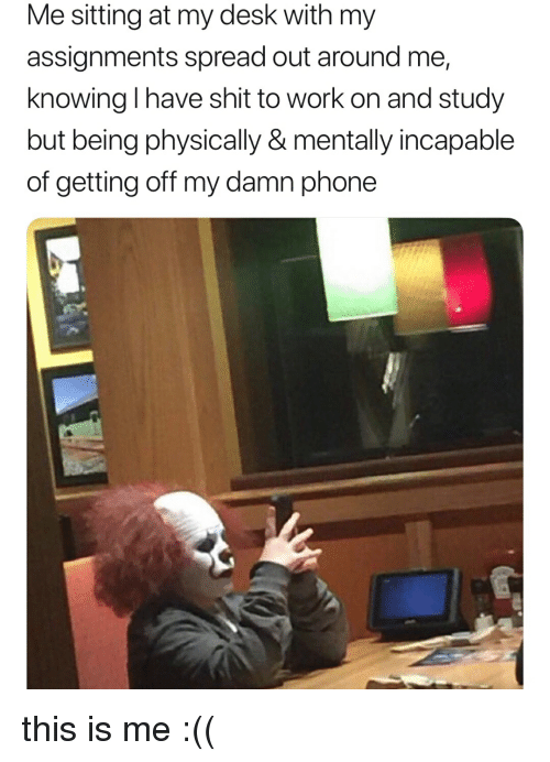 Phone, Shit, and Work: Me sitting at my desk with my  assignments spread out around me,  knowing I have shit to work on and study  but being physically & mentally incapable  of getting off my damn phone this is me :((