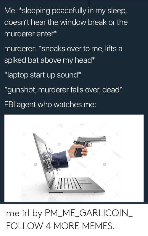 Spiked: Me: *sleeping peacefully in my sleep,  doesn't hear the window break or the  murderer enter*  murderer: *sneaks over to me, lifts a  spiked bat above my head*  laptop start up sound*  *gunshot, murderer falls over, dead*  FBI agent who watches me:  bls  wmsis  Vmsks me irl by PM_ME_GARLICOIN_ FOLLOW 4 MORE MEMES.