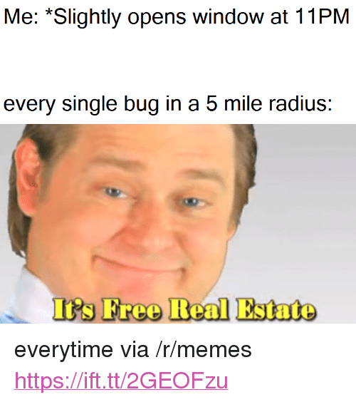 "Memes, Real Estate, and Single: Me: *Slightly opens window at 11PM  every single bug in a 5 mile radius:  I's Freo Real Estate <p>everytime via /r/memes <a href=""https://ift.tt/2GEOFzu"">https://ift.tt/2GEOFzu</a></p>"