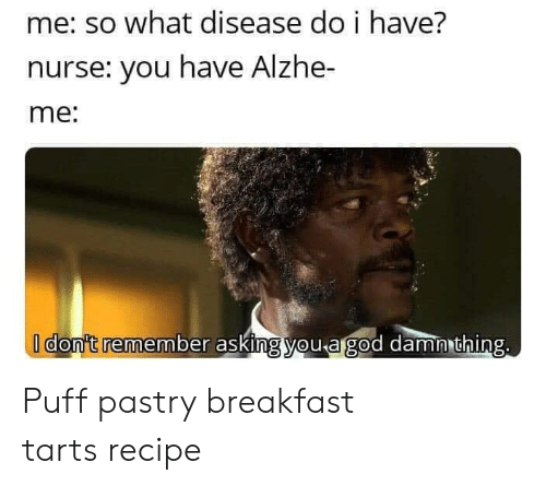 Breakfast, Asking, and Com: me: so what disease do i have?  nurse: you have Alzhe-  me:  I don't remember asking you agod damn thing. Puff pastry breakfast tarts recipe