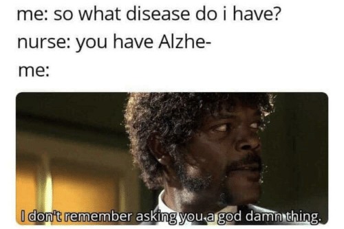 God, Asking, and Remember: me: so what disease do i have?  nurse: you have Alzhe-  me:  I don't remember asking you a god damn thing.