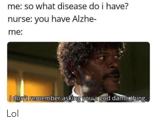 damn: me: so what disease do i have?  nurse: you have Alzhe-  me:  I don't remember asking you a god damn thing. Lol