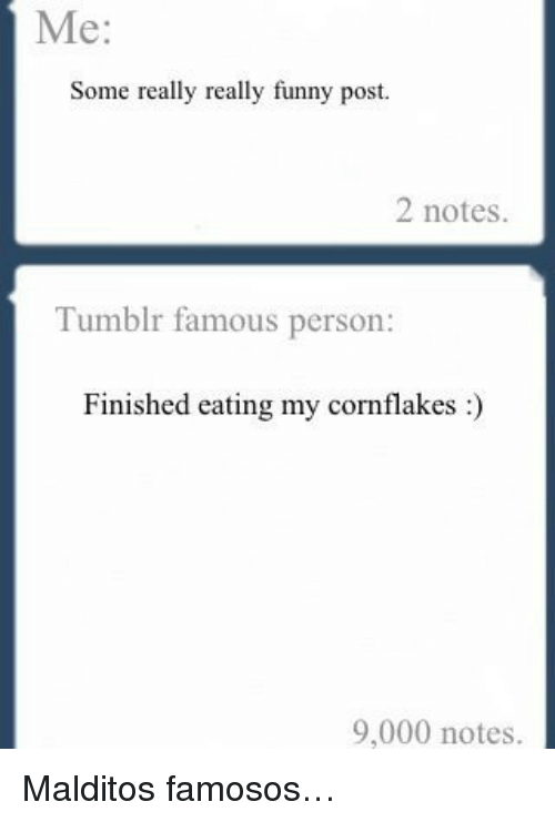 Funny, Tumblr, and Person: Me:  Some really really funny post  2 notes.  Tumblr famous person:  Finished eating my cornflakes:  9,000 notes. <p>Malditos famosos&hellip;</p>