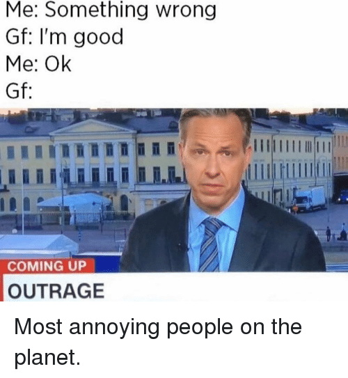 Outrage: Me: Something wrong  Gf: I'm good  Me: Ok  Gf:  COMING UP  OUTRAGE Most annoying people on the planet.