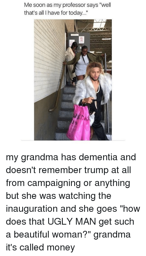 "Grandma, Memes, and Dementia: Me soon as my professor says ""well  that's all have for today..."" my grandma has dementia and doesn't remember trump at all from campaigning or anything but she was watching the inauguration and she goes ""how does that UGLY MAN get such a beautiful woman?"" grandma it's called money"