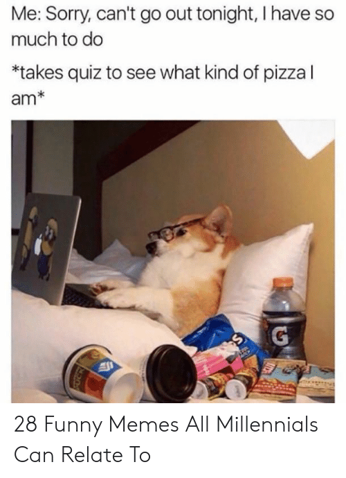 Me Sorry: Me: Sorry, can't go out tonight, I have so  much to do  *takes quiz to see what kind of pizza l  am* 28 Funny Memes All Millennials Can Relate To