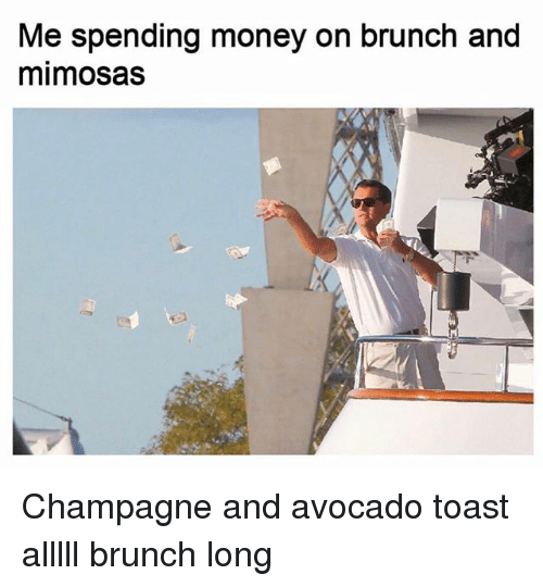 Money, Avocado, and Champagne: Me spending money on brunch and  mimosas Champagne and avocado toast alllll brunch long