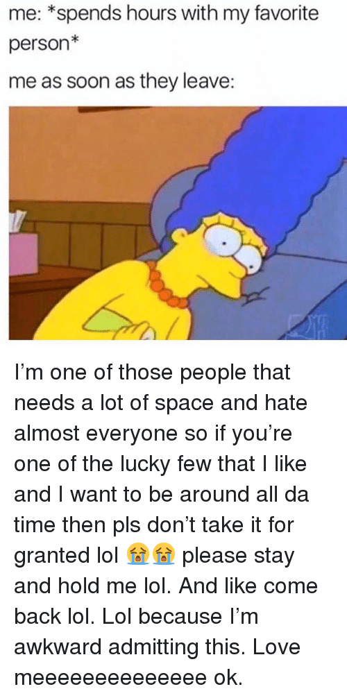 Lol, Love, and Soon...: me: *spends hours with my favorite  person*  me as soon as they leave: I'm one of those people that needs a lot of space and hate almost everyone so if you're one of the lucky few that I like and I want to be around all da time then pls don't take it for granted lol 😭😭 please stay and hold me lol. And like come back lol. Lol because I'm awkward admitting this. Love meeeeeeeeeeeeee ok.