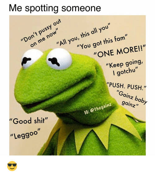 """Fam, Memes, and Good: Me spotting someone  """"Don't out  on me now  pussy  """"All you, this all you""""  """"You got this fam""""  """"ONE MORE!!""""  """"Keep going,  I gotchu""""  """"PUSH. PUSH.""""  """"Gainz baby  gainz  """"Good shit""""  IG: @thegainz  """"Leggoo 😎"""