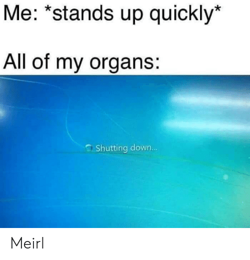 MeIRL, Down, and All: Me: *stands up quickly  All of my organs:  Shutting down... Meirl