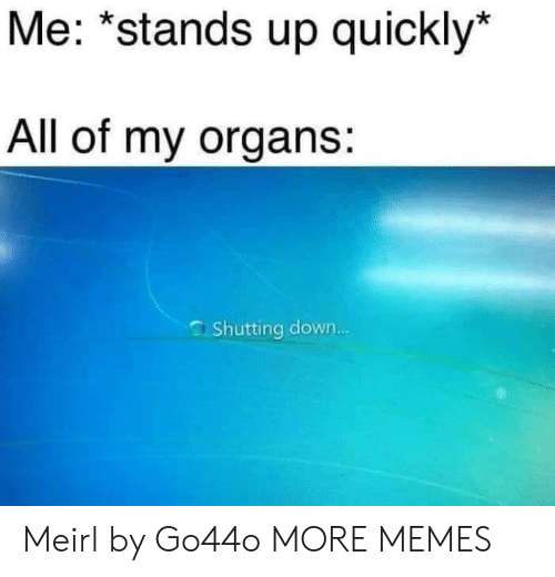 "Dank, Memes, and Target: Me: ""stands up quickly*  All of my organs:  Shutting down... Meirl by Go44o MORE MEMES"