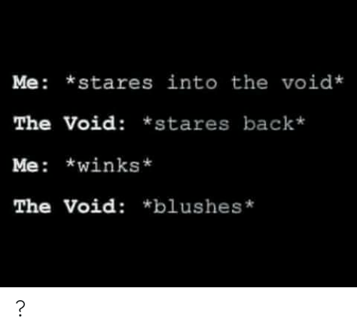 Back, Void, and Stares: Me *stares into the void*  The Void: *stares back*  Me: *winks  The Void: *blushes* ?