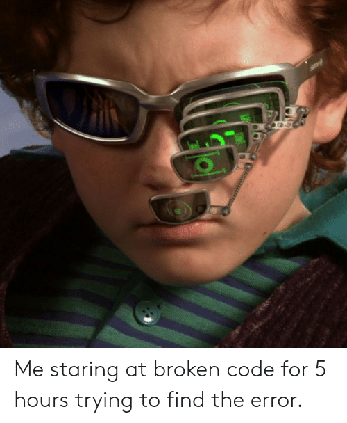 Code, For, and Find: Me staring at broken code for 5 hours trying to find the error.