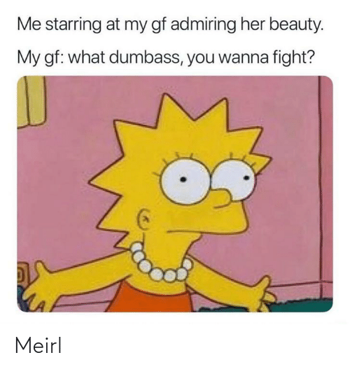 Gf: Me starring at my gf admiring her beauty.  My gf: what dumbass, you wanna fight? Meirl