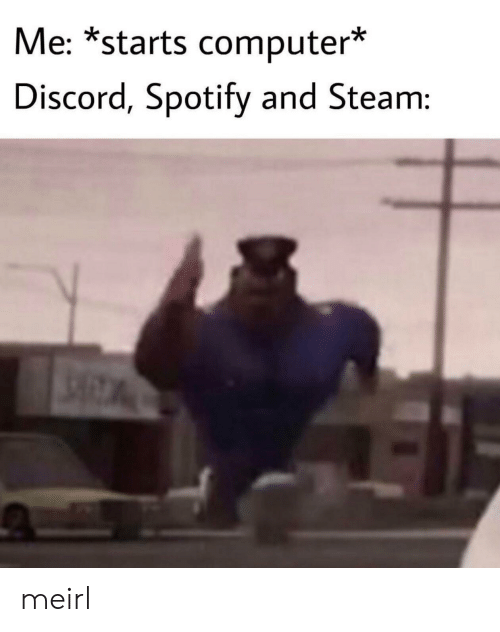 Steam, Spotify, and Computer: Me: *starts computer*  Discord, Spotify and Steam: meirl