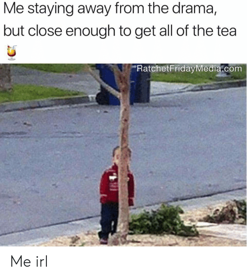 Irl, Me IRL, and All of The: Me staying away from the drama,  but close enough to get all of the tea  RatchetFridayMedia.com Me irl