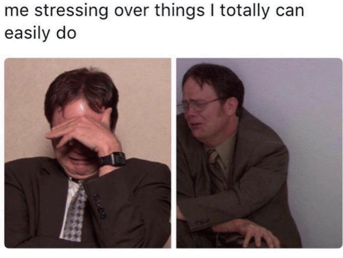 Easily: me stressing over things I totally can  easily do