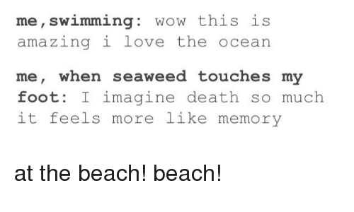 Love, Tumblr, and Wow: me, swimming: wow this is  amazingi love the ocean  me, when seaweed touches my  foot: I imagine death so much  it feels more like memory