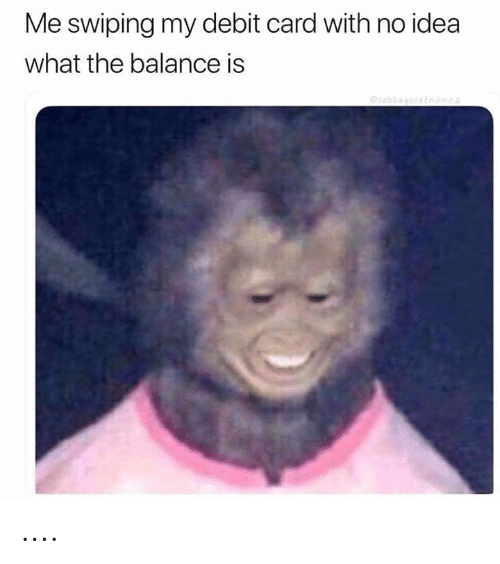 debit card: Me swiping my debit card with no idea  what the balance is  rabbagccatoemes ....