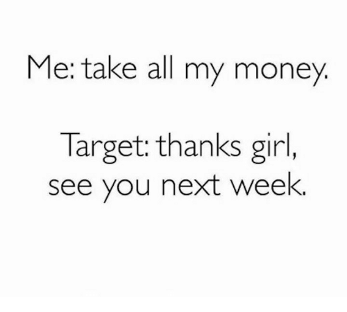 Take All My Money: Me: take all my money  Target: thanks girl,  see you next week.