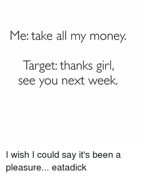 Take All My Money: Me: take all my money  Target: thanks girl,  see you next week. I wish I could say it's been a pleasure... eatadick