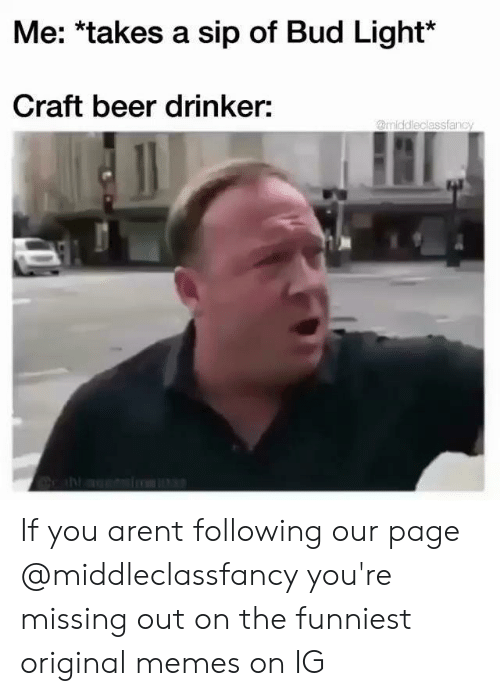Beer, Memes, and Bud Light: Me: *takes a sip of Bud Light*  Craft beer drinker:  @middleclassfanc If you arent following our page @middleclassfancy you're missing out on the funniest original memes on IG