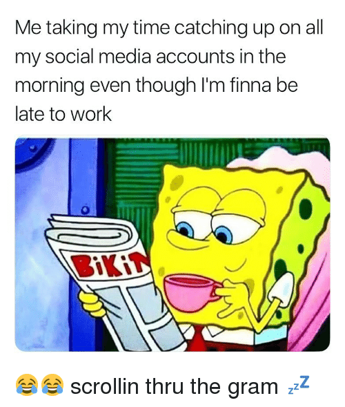catching up: Me taking my time catching up on all  my social media accounts in the  morning even though l'm finna be  late to work 😂😂 scrollin thru the gram 💤