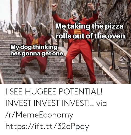 Pizza, Invest, and Via: Me taking the pizza)  rolls out of the oven  Mydog thinking  hes gonna getone I SEE HUGEEE POTENTIAL! INVEST INVEST INVEST!!! via /r/MemeEconomy https://ift.tt/32cPpqy