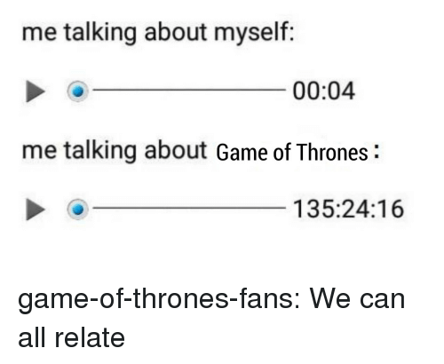 Game of Thrones, Tumblr, and Blog: me talking about myself:  00:04  me talking about Game of Thrones:  135:24:16 game-of-thrones-fans:  We can all relate