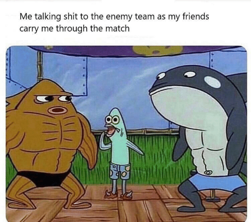talking: Me talking shit to the enemy team as my friends  carry me through the match