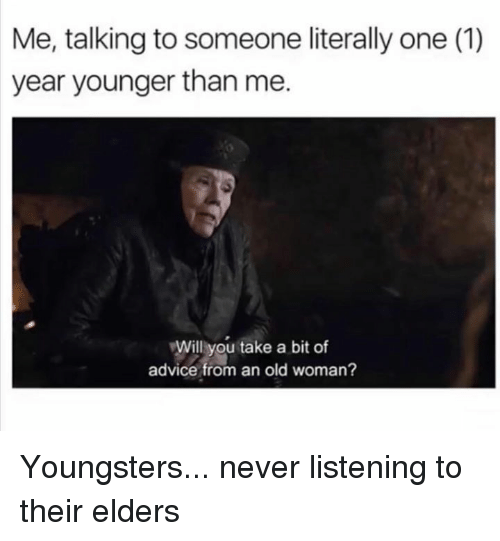 Advice, Dank, and Old Woman: Me, talking to someone literally one (1)  year younger than me.  Willyou take a bit of  advice from an old woman? Youngsters... never listening to their elders