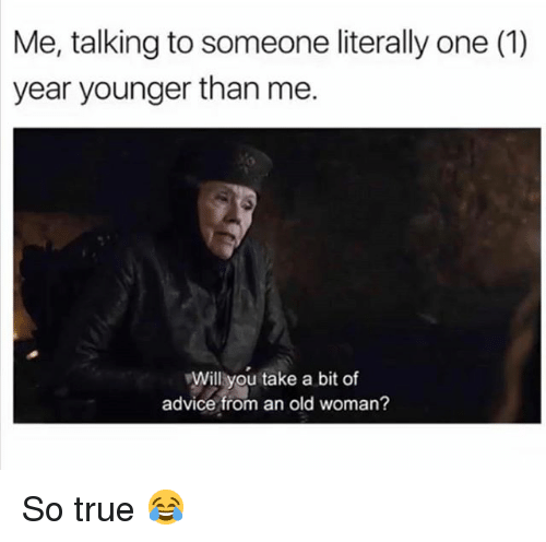 Advice, Memes, and Old Woman: Me, talking to someone literally one (1)  year younger than me.  Will you take a bit of  advice from an old woman? So true 😂