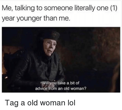 Advice, Funny, and Lol: Me, talking to someone literally one (1)  year younger than me.  Will you take a bit of  advice from an old woman? Tag a old woman lol