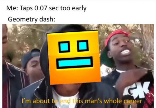 Taps, Sec, and Dash: Me: Taps 0.07 sec too early  Geometry dash:  I'm about to end this man's whole career