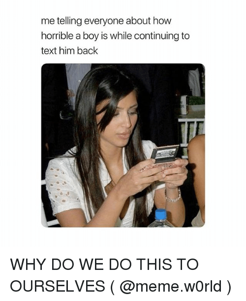 Meme, Text, and Girl Memes: me telling everyone about how  horrible a boy is while continuing to  text him back WHY DO WE DO THIS TO OURSELVES ( @meme.w0rld )