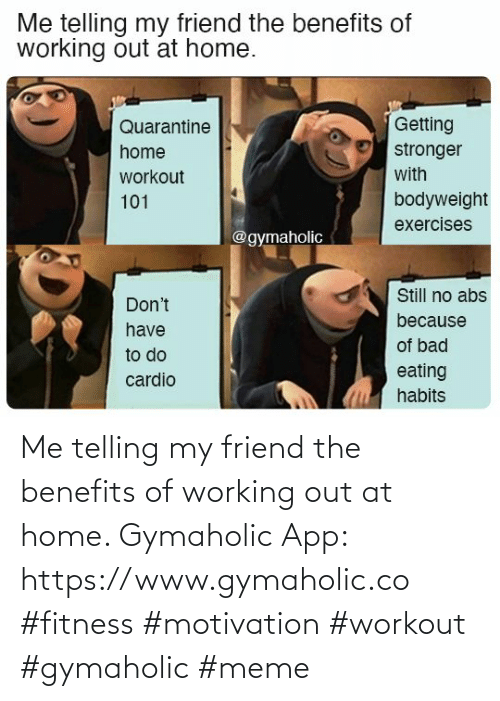 Benefits: Me telling my friend the benefits of working out at home.  Gymaholic App: https://www.gymaholic.co  #fitness #motivation #workout #gymaholic #meme